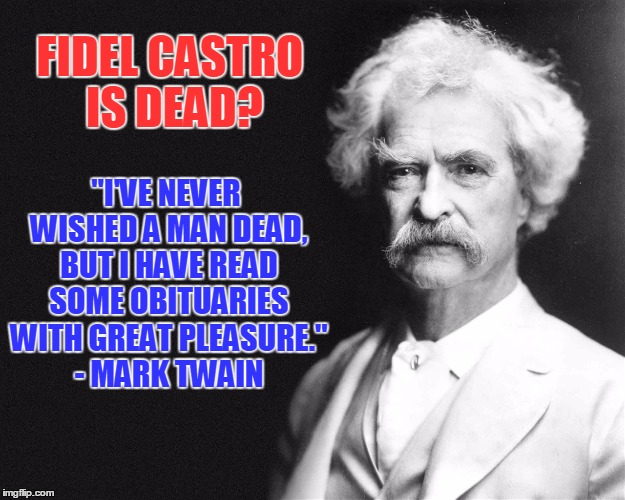 "Hopefully This Brings Some Joy To The Cuban Community, No Matter Where They Live | FIDEL CASTRO IS DEAD? ""I'VE NEVER WISHED A MAN DEAD, BUT I HAVE READ SOME OBITUARIES WITH GREAT PLEASURE."" - MARK TWAIN 