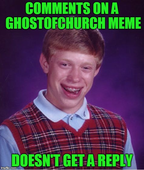 I try really hard to reply to everyone. Sometimes a few fall through the cracks. | COMMENTS ON A GHOSTOFCHURCH MEME DOESN'T GET A REPLY | image tagged in memes,bad luck brian,ghostofchurch,what if i dont reply to this meme at all,most of the time i just missed the comment | made w/ Imgflip meme maker