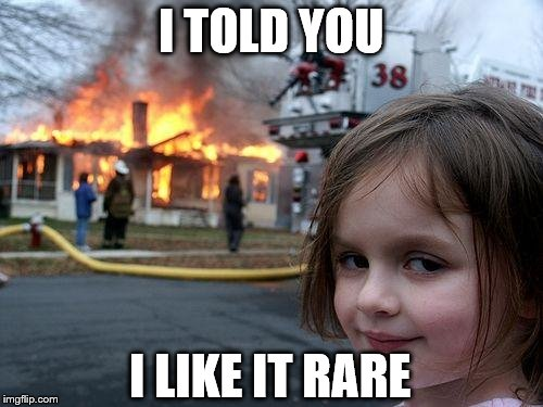 Disaster Girl Meme | I TOLD YOU I LIKE IT RARE | image tagged in memes,disaster girl | made w/ Imgflip meme maker
