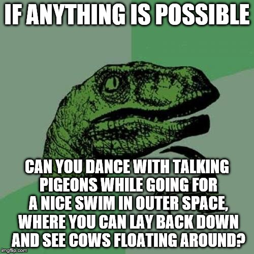 They say anything is possible... (Or is it?) | IF ANYTHING IS POSSIBLE CAN YOU DANCE WITH TALKING PIGEONS WHILE GOING FOR A NICE SWIM IN OUTER SPACE, WHERE YOU CAN LAY BACK DOWN AND SEE C | image tagged in memes,philosoraptor,funny | made w/ Imgflip meme maker
