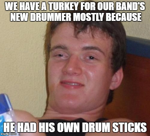 10 Guy Meme | WE HAVE A TURKEY FOR OUR BAND'S NEW DRUMMER MOSTLY BECAUSE HE HAD HIS OWN DRUM STICKS | image tagged in memes,10 guy | made w/ Imgflip meme maker