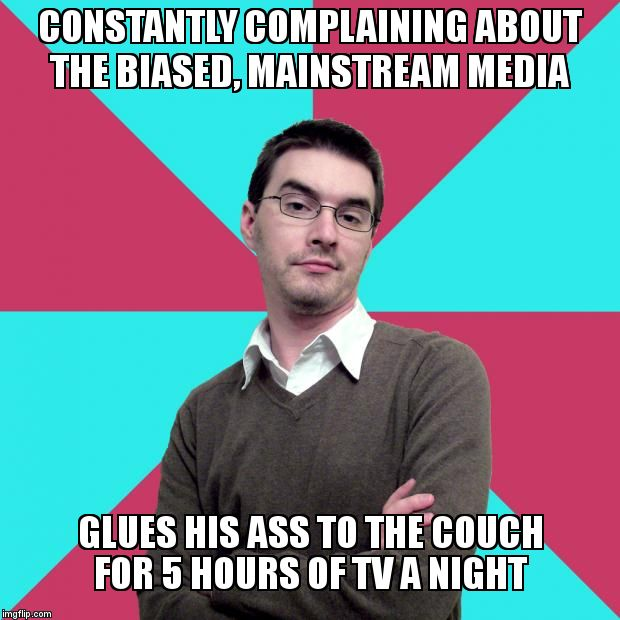 Privilege denying dude | CONSTANTLY COMPLAINING ABOUT THE BIASED, MAINSTREAM MEDIA GLUES HIS ASS TO THE COUCH FOR 5 HOURS OF TV A NIGHT | image tagged in privilege denying dude | made w/ Imgflip meme maker