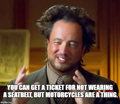 Ancient Aliens Meme | YOU CAN GET A TICKET FOR NOT WEARING A SEATBELT, BUT MOTORCYCLES ARE A THING. | image tagged in memes,ancient aliens | made w/ Imgflip meme maker