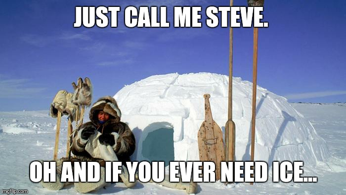 JUST CALL ME STEVE. OH AND IF YOU EVER NEED ICE... | made w/ Imgflip meme maker