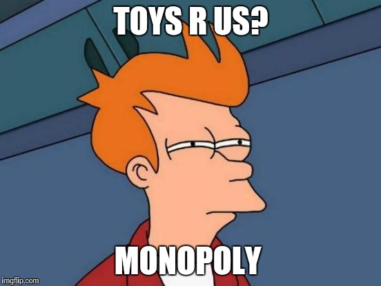 Futurama Fry Meme | TOYS R US? MONOPOLY | image tagged in memes,futurama fry | made w/ Imgflip meme maker