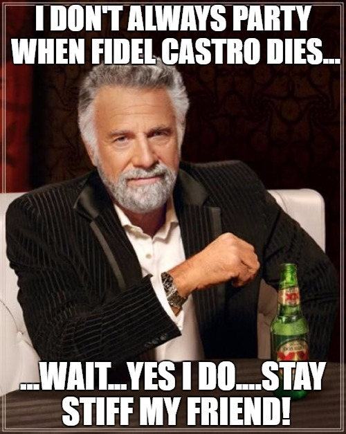 Castro Dies | I DON'T ALWAYS PARTY WHEN FIDEL CASTRO DIES... ...WAIT...YES I DO....STAY STIFF MY FRIEND! | image tagged in memes,the most interesting man in the world,fidel castro | made w/ Imgflip meme maker