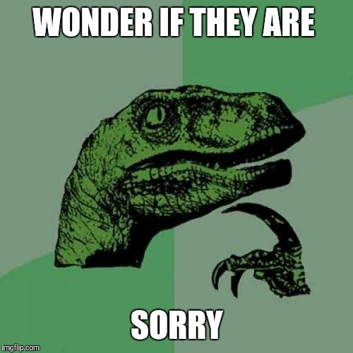 Philosoraptor Meme | WONDER IF THEY ARE SORRY | image tagged in memes,philosoraptor | made w/ Imgflip meme maker