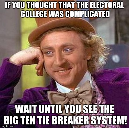 Honestly, how is a team with 2 losses better than a team with only 1? | IF YOU THOUGHT THAT THE ELECTORAL COLLEGE WAS COMPLICATED WAIT UNTIL YOU SEE THE BIG TEN TIE BREAKER SYSTEM! | image tagged in memes,creepy condescending wonka,ohio state,penn state,big ten | made w/ Imgflip meme maker