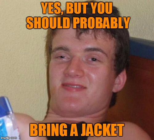 10 Guy Meme | YES, BUT YOU SHOULD PROBABLY BRING A JACKET | image tagged in memes,10 guy | made w/ Imgflip meme maker
