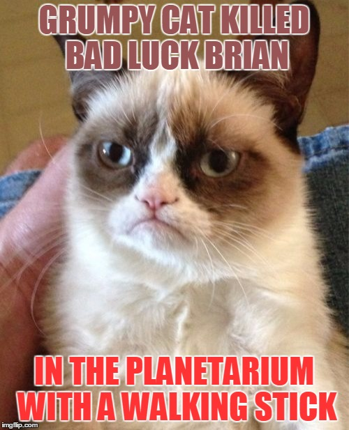 Grumpy Cat Meme | GRUMPY CAT KILLED BAD LUCK BRIAN IN THE PLANETARIUM WITH A WALKING STICK | image tagged in memes,grumpy cat | made w/ Imgflip meme maker