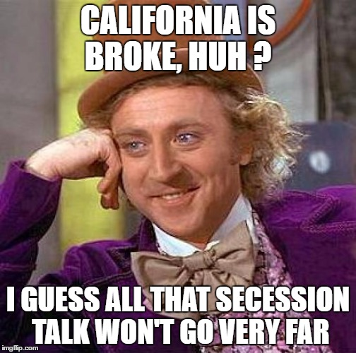 Creepy Condescending Wonka Meme | CALIFORNIA IS BROKE, HUH ? I GUESS ALL THAT SECESSION TALK WON'T GO VERY FAR | image tagged in memes,creepy condescending wonka | made w/ Imgflip meme maker