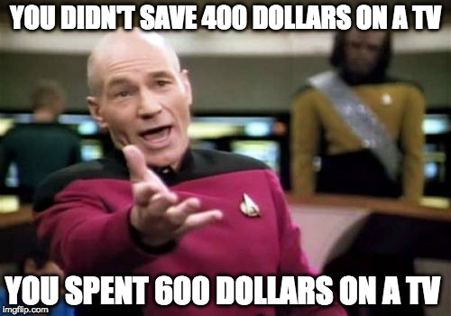 Time to learn adult math. | YOU DIDN'T SAVE 400 DOLLARS ON A TV YOU SPENT 600 DOLLARS ON A TV | image tagged in memes,picard wtf,math,bacon,black friday,tv ads | made w/ Imgflip meme maker