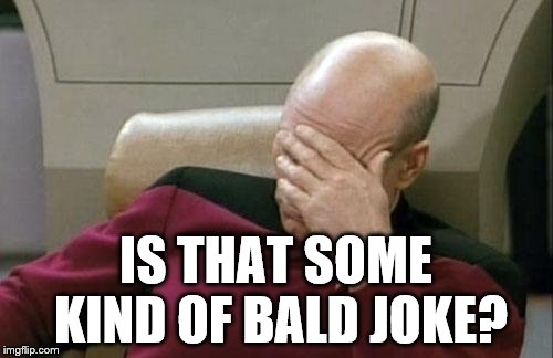 Captain Picard Facepalm Meme | IS THAT SOME KIND OF BALD JOKE? | image tagged in memes,captain picard facepalm | made w/ Imgflip meme maker