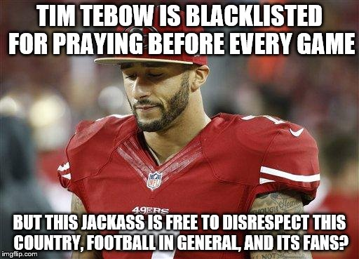 49ers |  TIM TEBOW IS BLACKLISTED FOR PRAYING BEFORE EVERY GAME; BUT THIS JACKASS IS FREE TO DISRESPECT THIS COUNTRY, FOOTBALL IN GENERAL, AND ITS FANS? | image tagged in 49ers | made w/ Imgflip meme maker