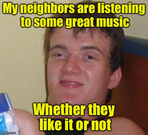10 Guy Meme | My neighbors are listening to some great music Whether they like it or not | image tagged in memes,10 guy | made w/ Imgflip meme maker
