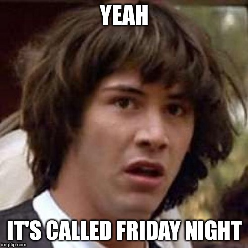 Conspiracy Keanu Meme | YEAH IT'S CALLED FRIDAY NIGHT | image tagged in memes,conspiracy keanu | made w/ Imgflip meme maker