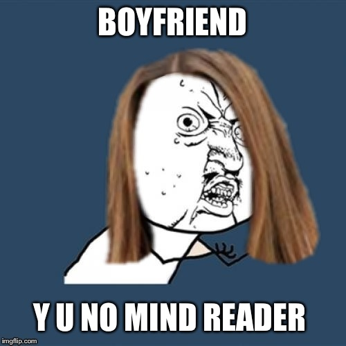 BOYFRIEND Y U NO MIND READER | image tagged in y u no,funny meme,funny,memes | made w/ Imgflip meme maker