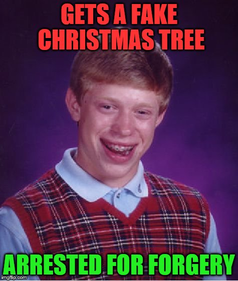 Bad Luck Brian Meme | GETS A FAKE CHRISTMAS TREE ARRESTED FOR FORGERY | image tagged in memes,bad luck brian | made w/ Imgflip meme maker