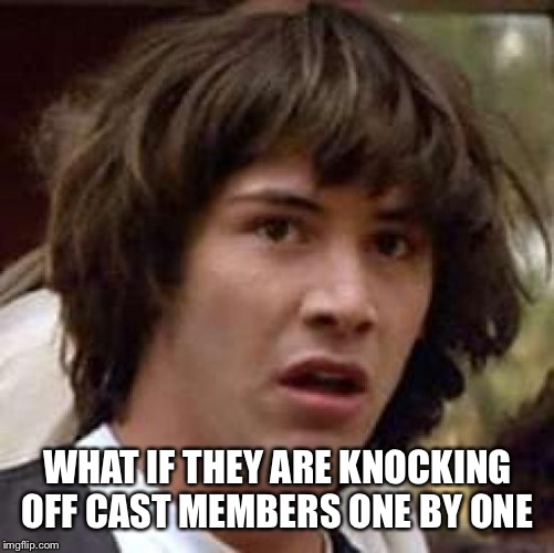 Conspiracy Keanu Meme | WHAT IF THEY ARE KNOCKING OFF CAST MEMBERS ONE BY ONE | image tagged in memes,conspiracy keanu | made w/ Imgflip meme maker