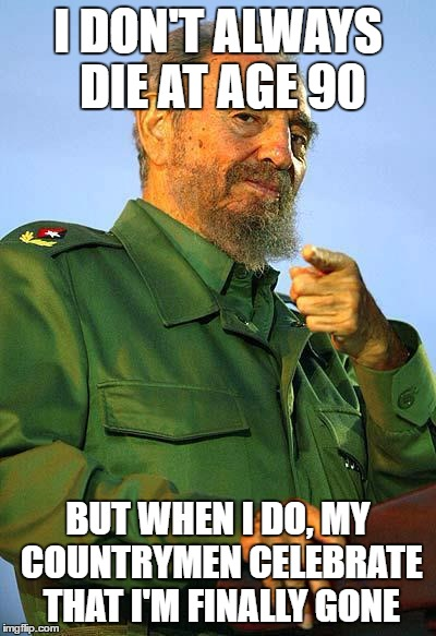 Fidel Castro | I DON'T ALWAYS DIE AT AGE 90 BUT WHEN I DO, MY COUNTRYMEN CELEBRATE THAT I'M FINALLY GONE | image tagged in fidel castro | made w/ Imgflip meme maker