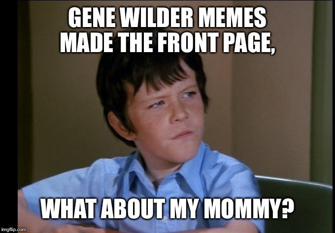 GENE WILDER MEMES MADE THE FRONT PAGE, WHAT ABOUT MY MOMMY? | made w/ Imgflip meme maker