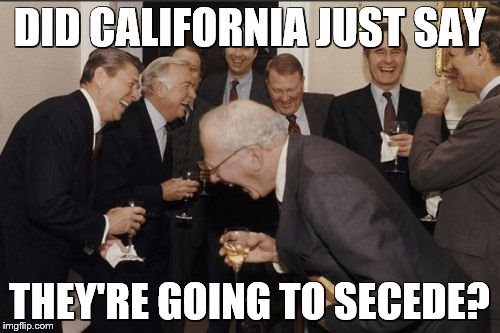 Laughing Men In Suits Meme | DID CALIFORNIA JUST SAY THEY'RE GOING TO SECEDE? | image tagged in memes,laughing men in suits | made w/ Imgflip meme maker