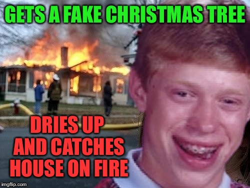 GETS A FAKE CHRISTMAS TREE DRIES UP AND CATCHES HOUSE ON FIRE | made w/ Imgflip meme maker