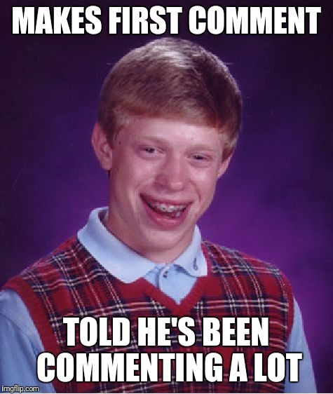 Bad Luck Brian Meme | MAKES FIRST COMMENT TOLD HE'S BEEN COMMENTING A LOT | image tagged in memes,bad luck brian | made w/ Imgflip meme maker