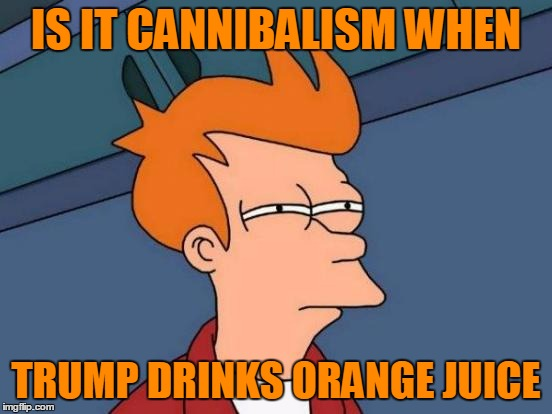 Futurama Fry Meme | IS IT CANNIBALISM WHEN TRUMP DRINKS ORANGE JUICE | image tagged in memes,futurama fry | made w/ Imgflip meme maker