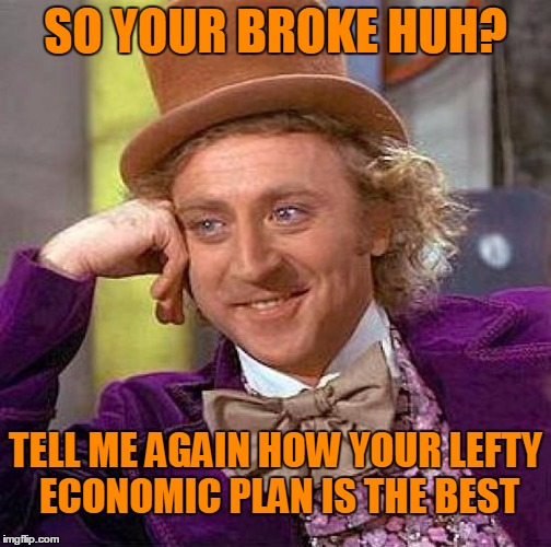 Creepy Condescending Wonka Meme | SO YOUR BROKE HUH? TELL ME AGAIN HOW YOUR LEFTY ECONOMIC PLAN IS THE BEST | image tagged in memes,creepy condescending wonka | made w/ Imgflip meme maker
