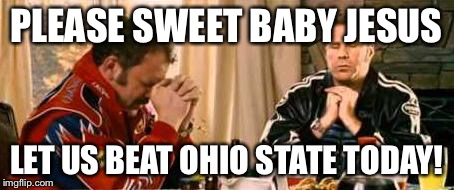 Praying Ricky Bobby | PLEASE SWEET BABY JESUS LET US BEAT OHIO STATE TODAY! | image tagged in praying ricky bobby | made w/ Imgflip meme maker
