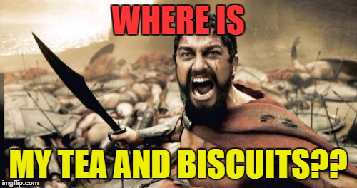 Sparta Leonidas Meme | WHERE IS MY TEA AND BISCUITS?? | image tagged in memes,sparta leonidas | made w/ Imgflip meme maker