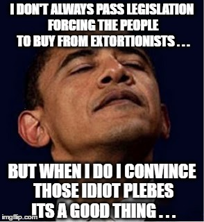 Most Interesting Hoax in the World | I DON'T ALWAYS PASS LEGISLATION FORCING THE PEOPLE TO BUY FROM EXTORTIONISTS . . . BUT WHEN I DO I CONVINCE THOSE IDIOT PLEBES ITS A GOOD TH | image tagged in barack obama proud face,obamacare,extortion | made w/ Imgflip meme maker