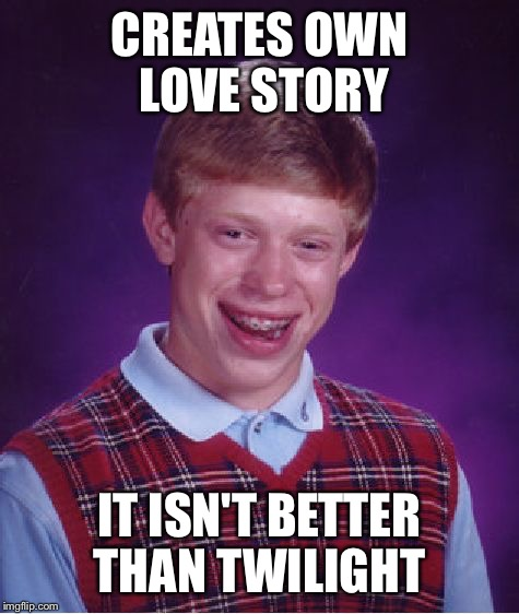 Team Brian | CREATES OWN LOVE STORY IT ISN'T BETTER THAN TWILIGHT | image tagged in memes,bad luck brian,still a better love story than twilight | made w/ Imgflip meme maker
