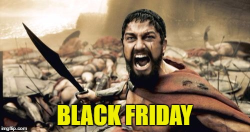 Sparta Leonidas Meme | BLACK FRIDAY | image tagged in memes,sparta leonidas | made w/ Imgflip meme maker