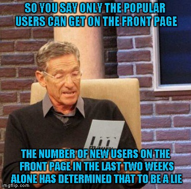 I must be seeing a different front page because I always see users on the front page that I've never seen before. | SO YOU SAY ONLY THE POPULAR USERS CAN GET ON THE FRONT PAGE THE NUMBER OF NEW USERS ON THE FRONT PAGE IN THE LAST TWO WEEKS ALONE HAS DETERM | image tagged in memes,maury lie detector | made w/ Imgflip meme maker