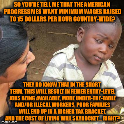 Go ahead youth of American, shoot yourselves in the face | SO YOU'RE TELL ME THAT THE AMERICAN PROGRESSIVES WANT MINIMUM WAGES RAISED TO 15 DOLLARS PER HOUR COUNTRY-WIDE? THEY DO KNOW THAT IN THE SHO | image tagged in minimum wage,15,usa,left,skeptical african kid full | made w/ Imgflip meme maker
