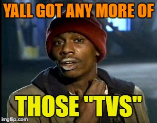 "Y'all Got Any More Of That Meme | YALL GOT ANY MORE OF THOSE ""TVS"" 