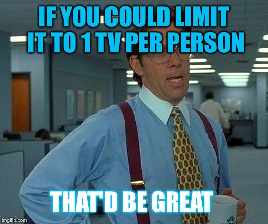 That Would Be Great Meme | IF YOU COULD LIMIT IT TO 1 TV PER PERSON THAT'D BE GREAT | image tagged in memes,that would be great | made w/ Imgflip meme maker