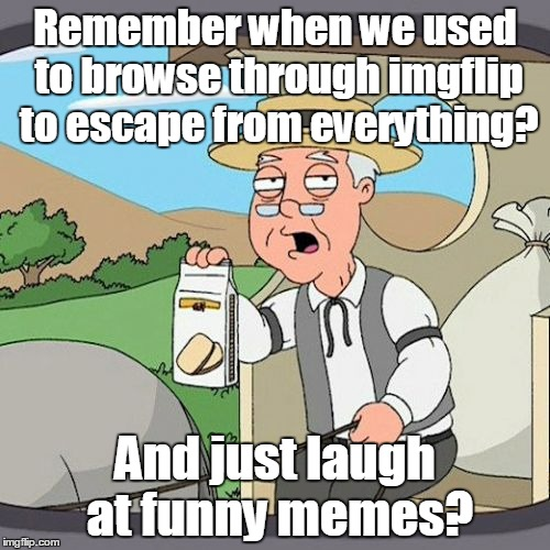 Pepperidge Farms | Remember when we used to browse through imgflip to escape from everything? And just laugh at funny memes? | image tagged in pepperidge farms | made w/ Imgflip meme maker