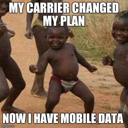 Third World Success Kid | MY CARRIER CHANGED MY PLAN NOW I HAVE MOBILE DATA | image tagged in memes,third world success kid | made w/ Imgflip meme maker