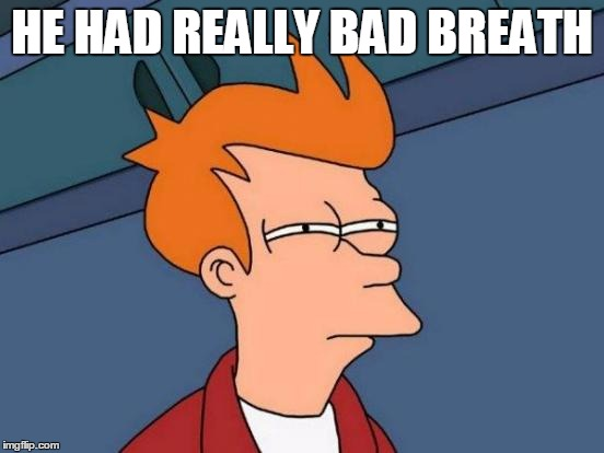 Futurama Fry Meme | HE HAD REALLY BAD BREATH | image tagged in memes,futurama fry | made w/ Imgflip meme maker