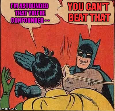 Batman Slapping Robin Meme | I'M ASTOUNDED THAT YOU'RE CONFOUNDED - - YOU CAN'T BEAT THAT | image tagged in memes,batman slapping robin | made w/ Imgflip meme maker