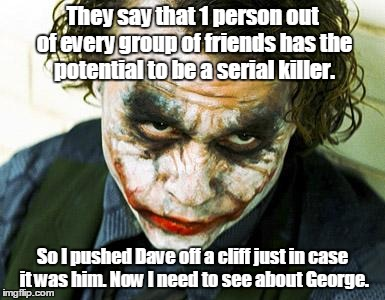 joker | They say that 1 person out of every group of friends has the potential to be a serial killer. So I pushed Dave off a cliff just in case it w | image tagged in joker | made w/ Imgflip meme maker