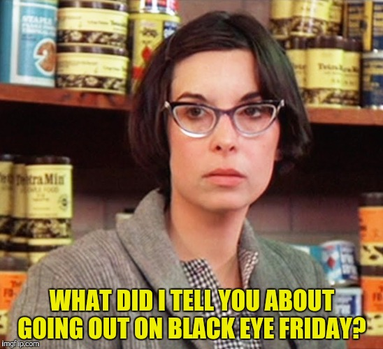 WHAT DID I TELL YOU ABOUT GOING OUT ON BLACK EYE FRIDAY? | made w/ Imgflip meme maker