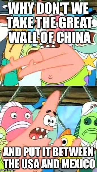 If patrick was trump... | WHY DON'T WE TAKE THE GREAT WALL OF CHINA AND PUT IT BETWEEN THE USA AND MEXICO | image tagged in memes,put it somewhere else patrick | made w/ Imgflip meme maker