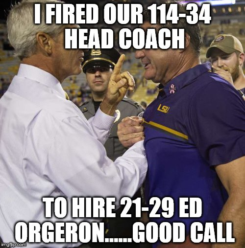 LSU Hires Ed Orgeron | I FIRED OUR 114-34 HEAD COACH TO HIRE 21-29 ED ORGERON......GOOD CALL | image tagged in funny,louisiana,football,coach | made w/ Imgflip meme maker