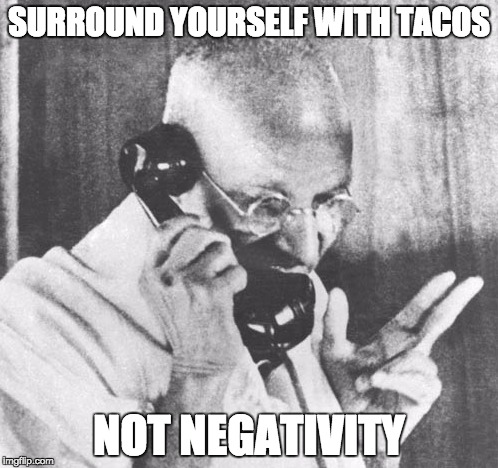 Gandhi | SURROUND YOURSELF WITH TACOS NOT NEGATIVITY | image tagged in memes,gandhi | made w/ Imgflip meme maker
