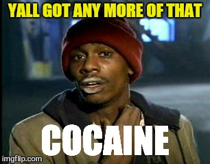 Y'all Got Any More Of That Meme | YALL GOT ANY MORE OF THAT COCAINE | image tagged in memes,yall got any more of | made w/ Imgflip meme maker