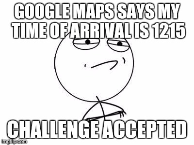 Challenge Accepted Rage Face | GOOGLE MAPS SAYS MY TIME OF ARRIVAL IS 1215 CHALLENGE ACCEPTED | image tagged in memes,challenge accepted rage face | made w/ Imgflip meme maker